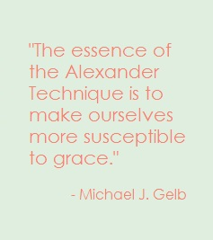 """The essence of the Alexander Technique is to make ourselves more susceptible to grace."" - Michael J. Gelb"